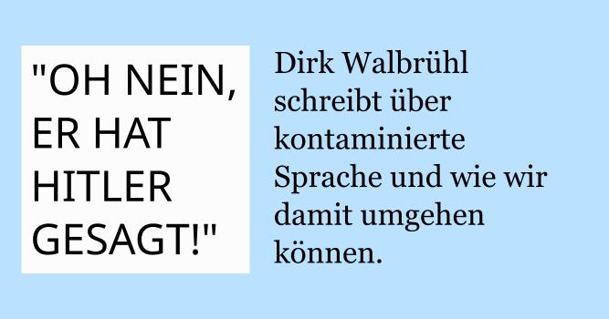 """""""OH NEIN, ER HAT HITLER GESAGT!"""": Dirk Walbrühl schreibt über kontaminierte Sprache und wie wir damit umgehen können."""