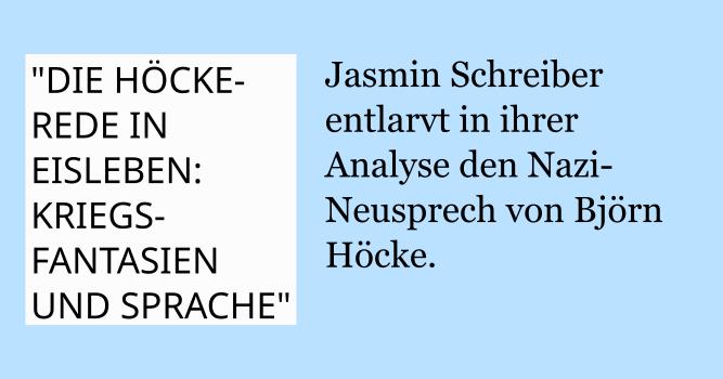 """""""DIE HÖCKE-REDE IN EISLEBEN: KRIEGS- FANTASIEN UND SPRACHE"""": Jasmin Schreiber entlarvt in ihrer Analyse den Nazi-Neusprech von Björn Höcke."""